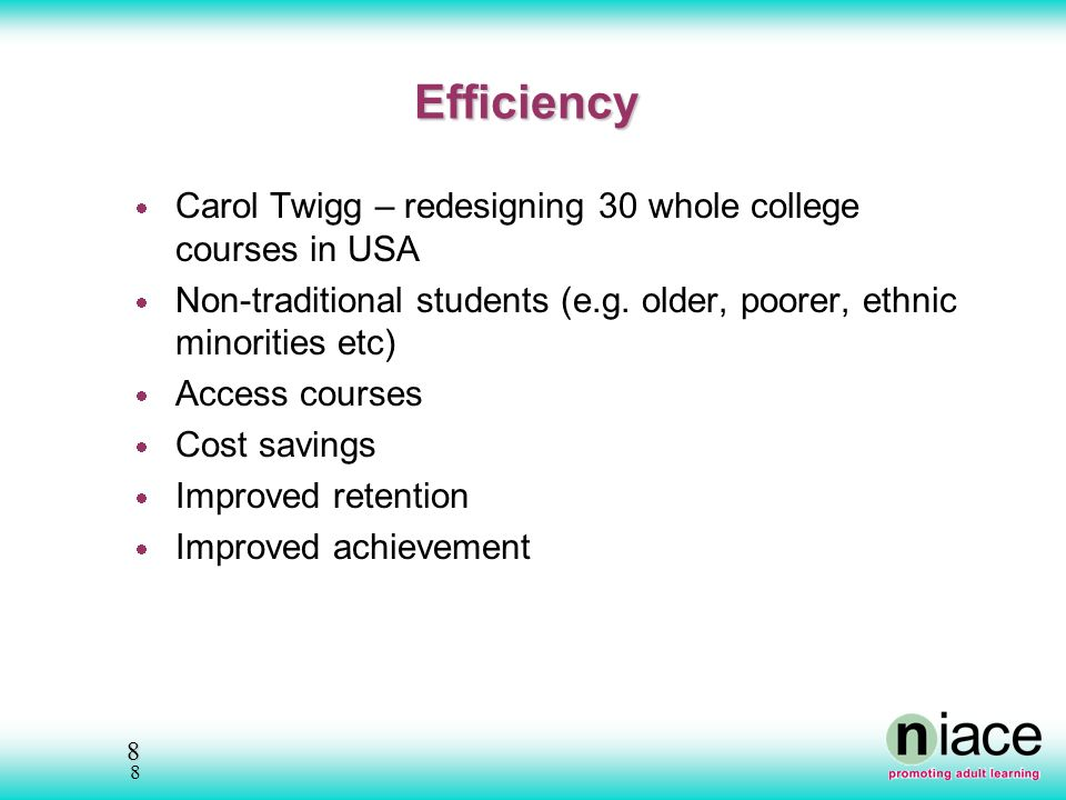 8 8 Efficiency Carol Twigg – redesigning 30 whole college courses in USA Non-traditional students (e.g.