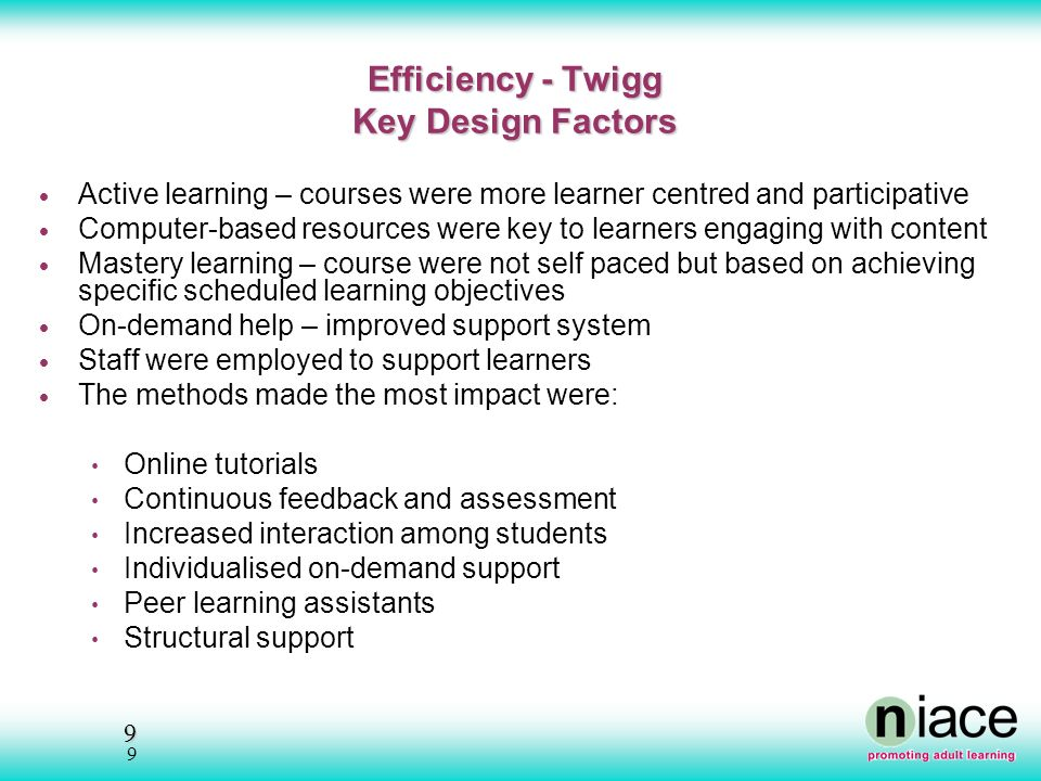 9 9 Efficiency - Twigg Key Design Factors Active learning – courses were more learner centred and participative Computer-based resources were key to learners engaging with content Mastery learning – course were not self paced but based on achieving specific scheduled learning objectives On-demand help – improved support system Staff were employed to support learners The methods made the most impact were: Online tutorials Continuous feedback and assessment Increased interaction among students Individualised on-demand support Peer learning assistants Structural support