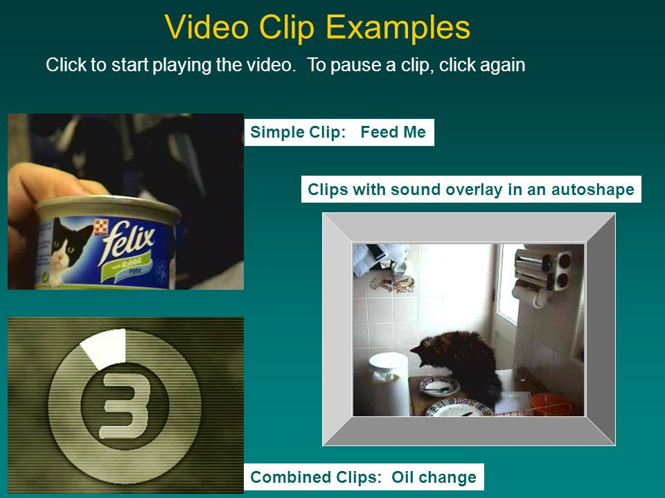 Video Clip Examples Click to start playing the video. To pause a clip, click again Simple Clip: Feed Me Clips with sound overlay in an autoshape Combi