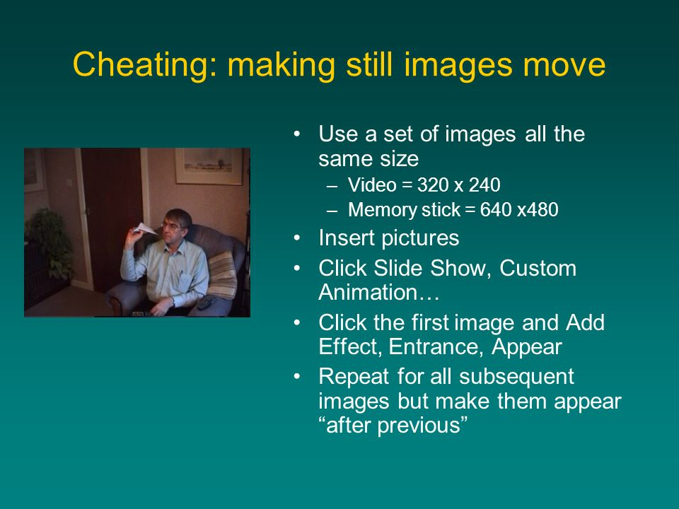 Cheating: making still images move Use a set of images all the same size –Video = 320 x 240 –Memory stick = 640 x480 Insert pictures Click Slide Show,