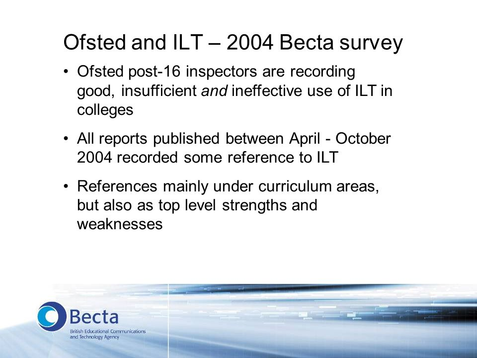 Ofsted and ILT – 2004 Becta survey Ofsted post-16 inspectors are recording good, insufficient and ineffective use of ILT in colleges All reports publi
