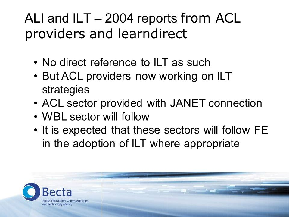 ALI and ILT – 2004 reports from ACL providers and learndirect No direct reference to ILT as such But ACL providers now working on ILT strategies ACL sector provided with JANET connection WBL sector will follow It is expected that these sectors will follow FE in the adoption of ILT where appropriate