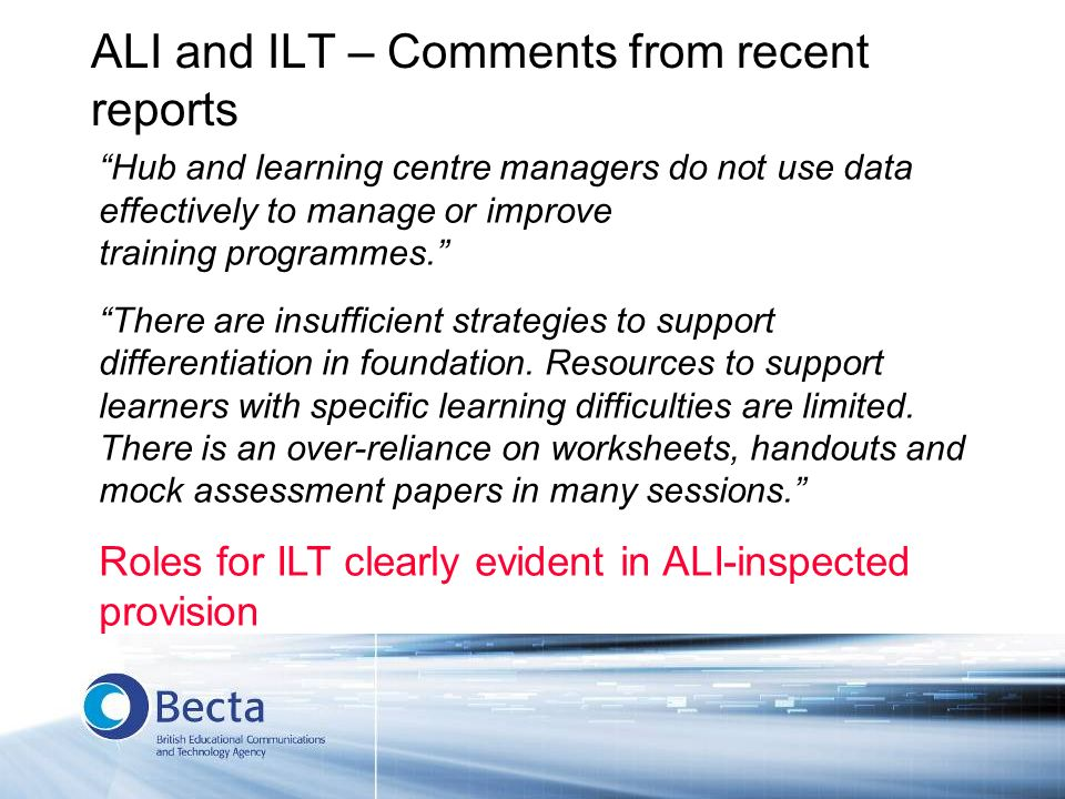 ALI and ILT – Comments from recent reports Hub and learning centre managers do not use data effectively to manage or improve training programmes. Ther