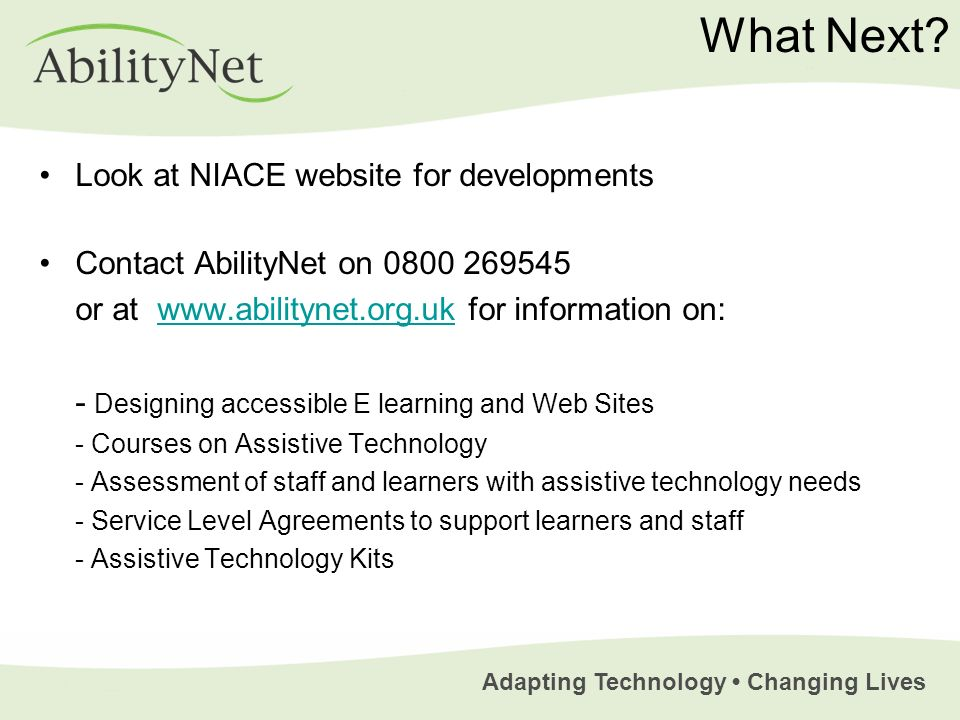 Adapting Technology Changing Lives What Next? Look at NIACE website for developments Contact AbilityNet on 0800 269545 or at www.abilitynet.org.uk for