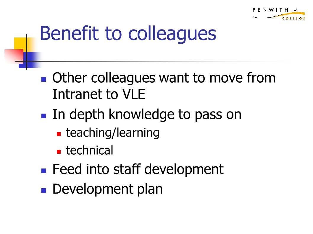 Benefit to colleagues Other colleagues want to move from Intranet to VLE In depth knowledge to pass on teaching/learning technical Feed into staff development Development plan
