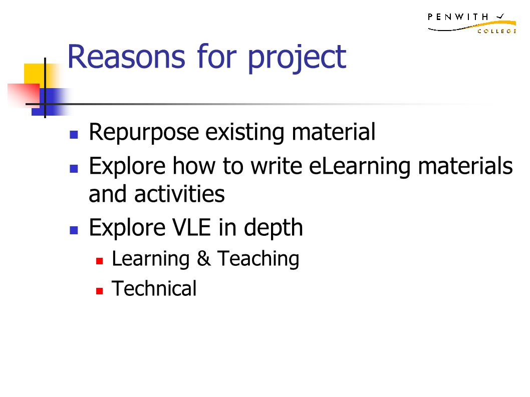 Reasons for project Repurpose existing material Explore how to write eLearning materials and activities Explore VLE in depth Learning & Teaching Technical