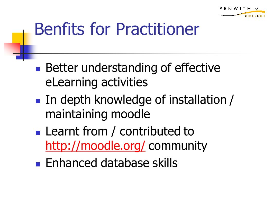 Benfits for Practitioner Better understanding of effective eLearning activities In depth knowledge of installation / maintaining moodle Learnt from / contributed to   community   Enhanced database skills