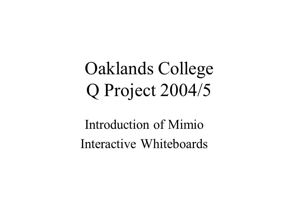 Oaklands College Q Project 2004/5 Introduction of Mimio Interactive Whiteboards
