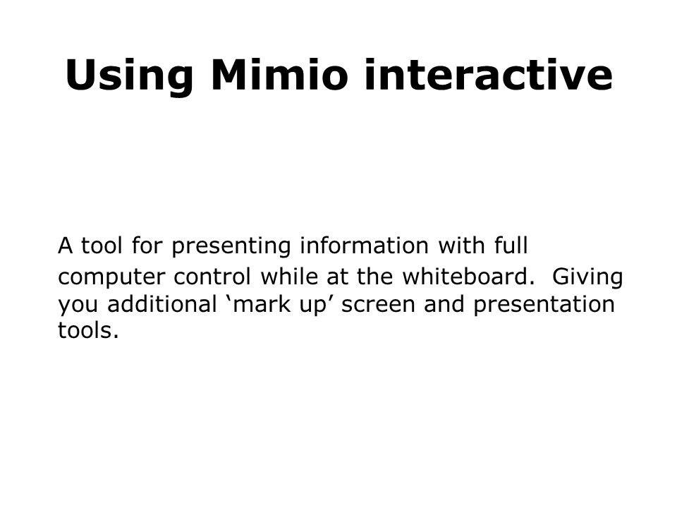 Using Mimio interactive A tool for presenting information with full computer control while at the whiteboard.
