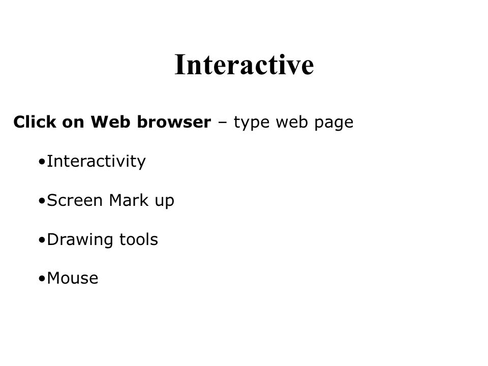 Click on Web browser – type web page Interactivity Screen Mark up Drawing tools Mouse Interactive