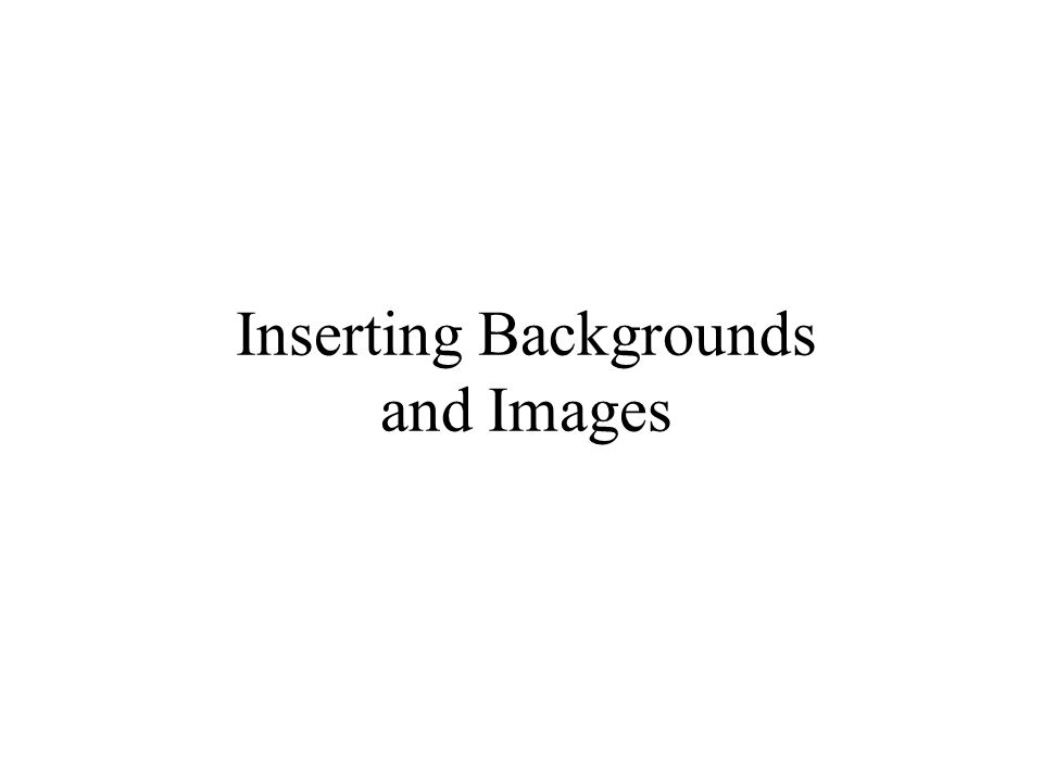 Inserting Backgrounds and Images
