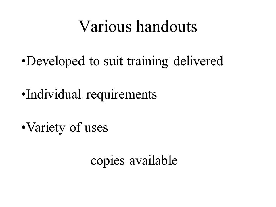 Various handouts Developed to suit training delivered Individual requirements Variety of uses copies available