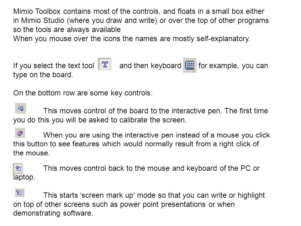 Mimio Toolbox contains most of the controls, and floats in a small box either in Mimio Studio (where you draw and write) or over the top of other programs so the tools are always available When you mouse over the icons the names are mostly self-explanatory.