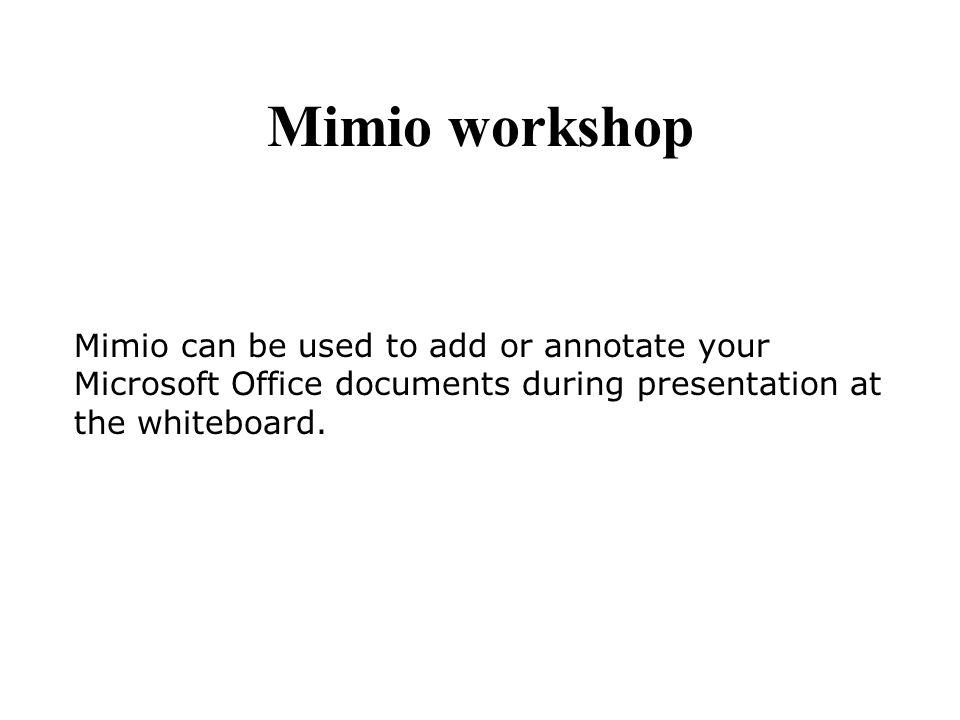Mimio can be used to add or annotate your Microsoft Office documents during presentation at the whiteboard. Mimio workshop