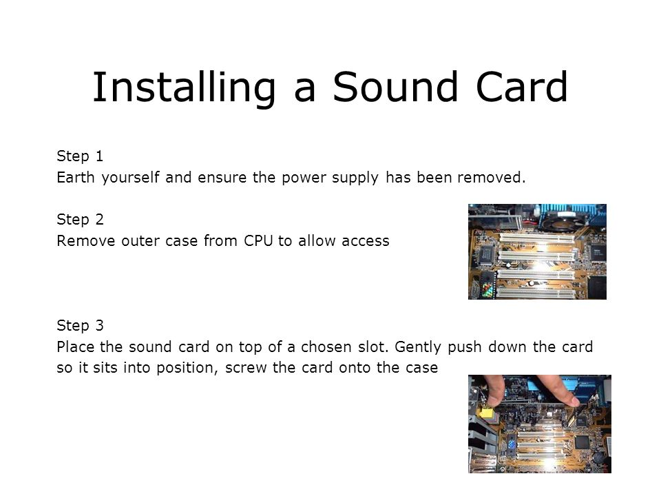Installing a Sound Card Step 1 Earth yourself and ensure the power supply has been removed. Step 2 Remove outer case from CPU to allow access Step 3 P