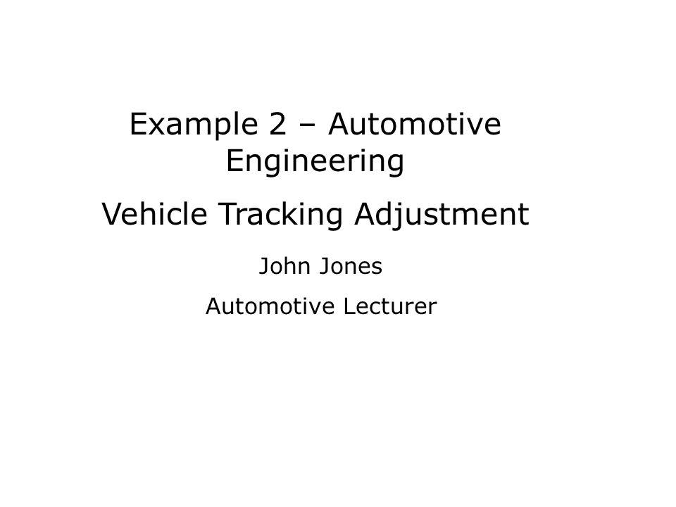 Example 2 – Automotive Engineering Vehicle Tracking Adjustment John Jones Automotive Lecturer