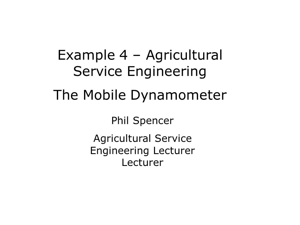 Example 4 – Agricultural Service Engineering The Mobile Dynamometer Phil Spencer Agricultural Service Engineering Lecturer Lecturer