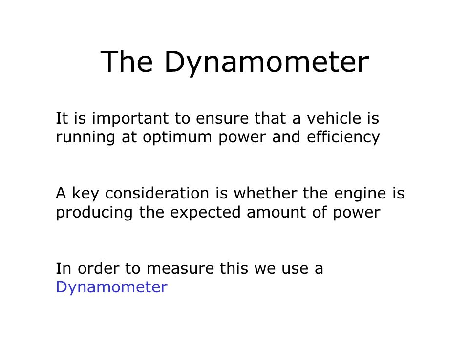The Dynamometer It is important to ensure that a vehicle is running at optimum power and efficiency A key consideration is whether the engine is produ