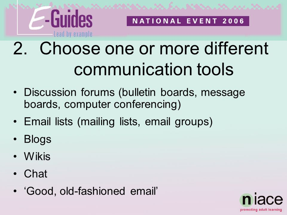 2.Choose one or more different communication tools Discussion forums (bulletin boards, message boards, computer conferencing) Email lists (mailing lists, email groups) Blogs Wikis Chat Good, old-fashioned email