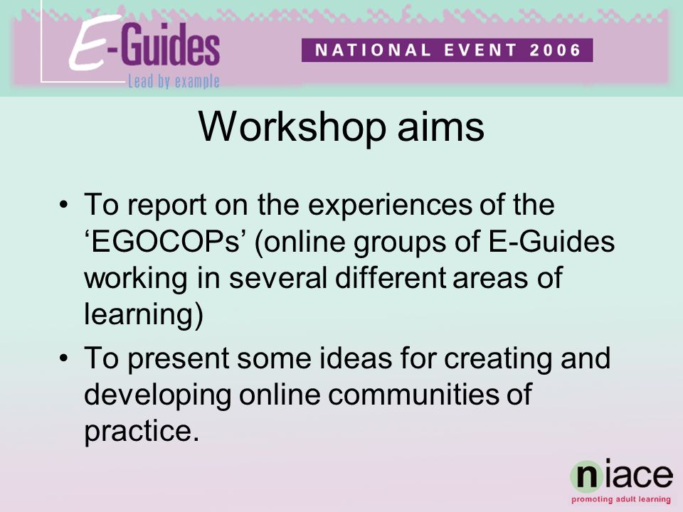Workshop aims To report on the experiences of the EGOCOPs (online groups of E-Guides working in several different areas of learning) To present some ideas for creating and developing online communities of practice.