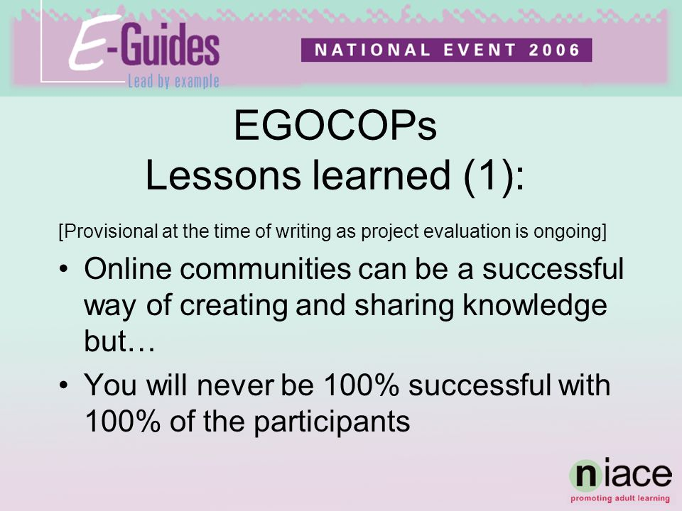 [Provisional at the time of writing as project evaluation is ongoing] Online communities can be a successful way of creating and sharing knowledge but… You will never be 100% successful with 100% of the participants EGOCOPs Lessons learned (1):