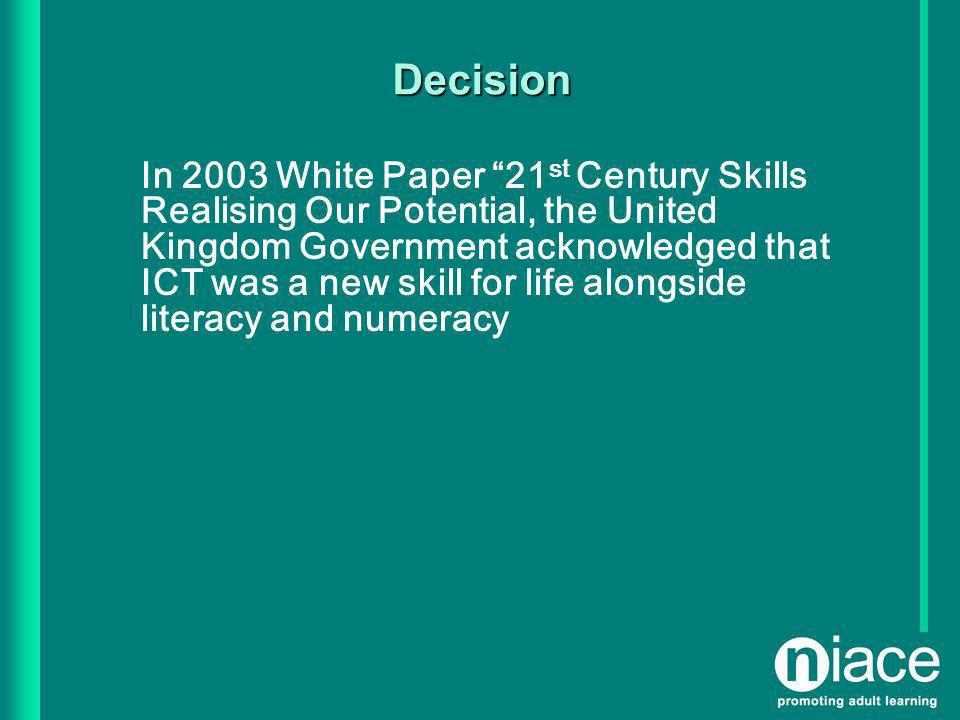 Decision In 2003 White Paper 21 st Century Skills Realising Our Potential, the United Kingdom Government acknowledged that ICT was a new skill for life alongside literacy and numeracy