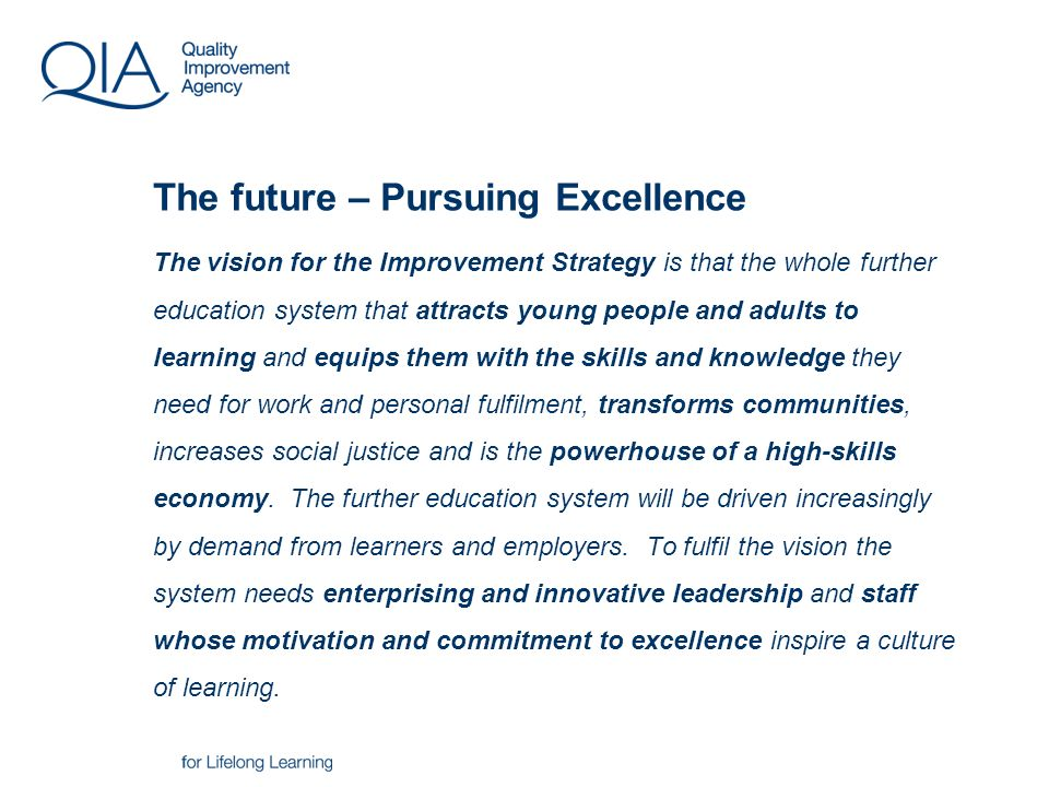 The vision for the Improvement Strategy is that the whole further education system that attracts young people and adults to learning and equips them with the skills and knowledge they need for work and personal fulfilment, transforms communities, increases social justice and is the powerhouse of a high-skills economy.