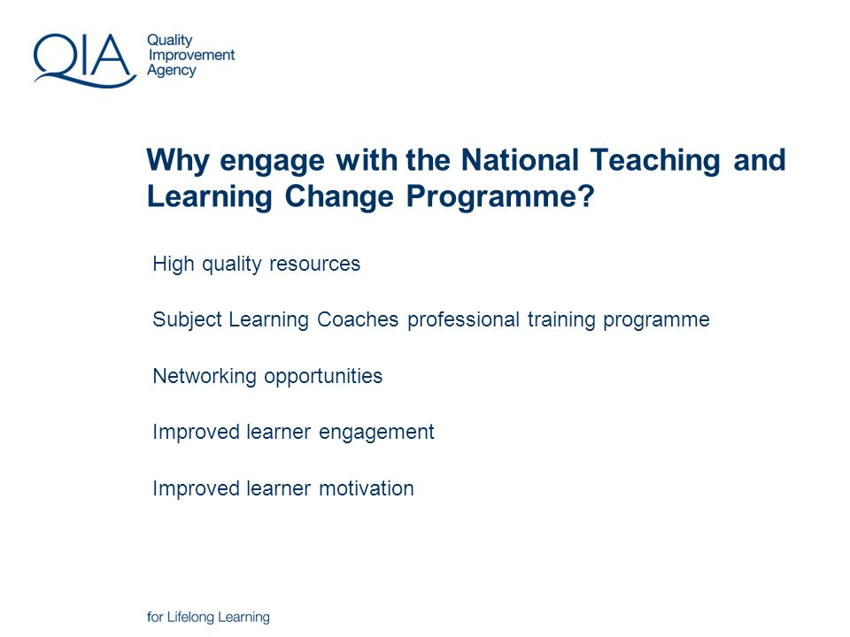 High quality resources Subject Learning Coaches professional training programme Networking opportunities Improved learner engagement Improved learner motivation Why engage with the National Teaching and Learning Change Programme?
