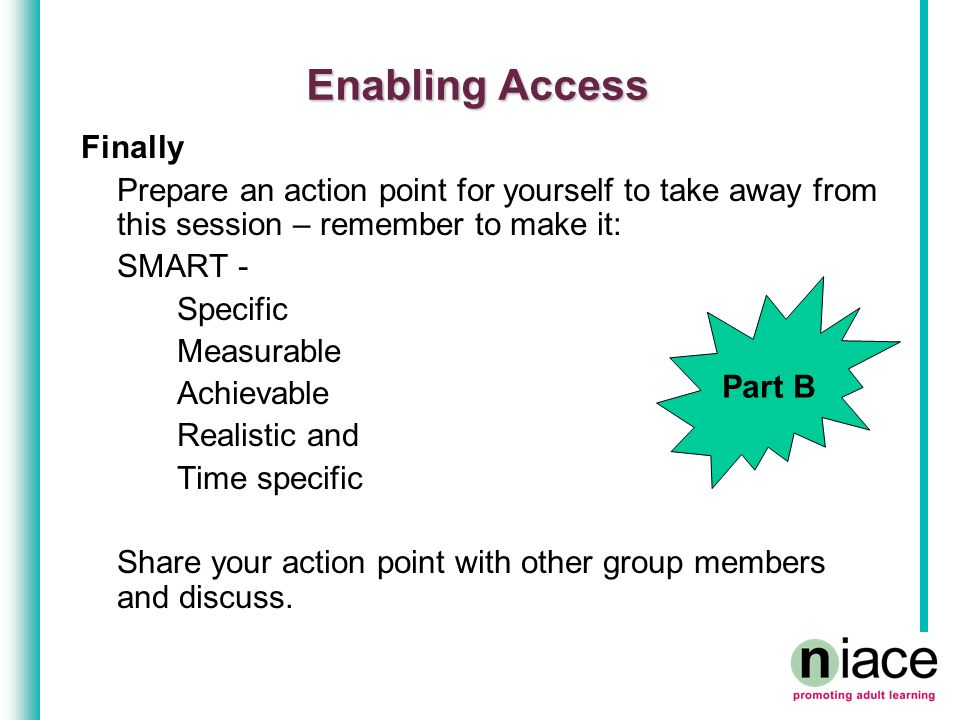 Enabling Access Finally Prepare an action point for yourself to take away from this session – remember to make it: SMART - Specific Measurable Achieva