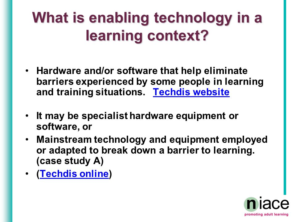What is enabling technology in a learning context? Hardware and/or software that help eliminate barriers experienced by some people in learning and tr