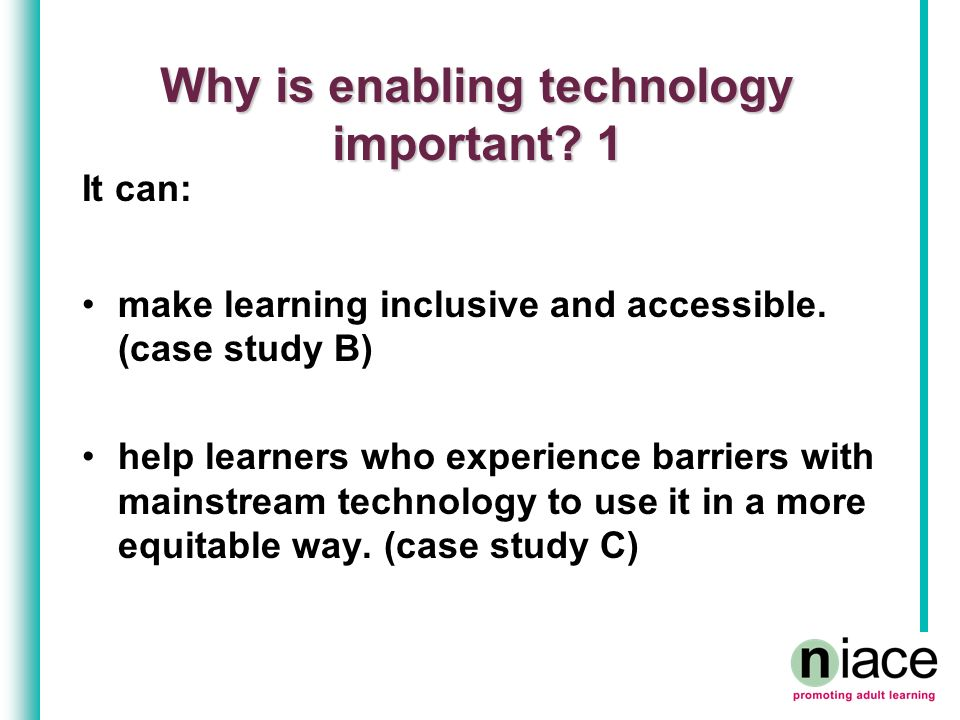 Why is enabling technology important? 1 It can: make learning inclusive and accessible. (case study B) help learners who experience barriers with main