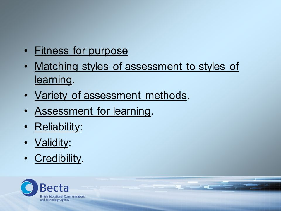 Fitness for purpose Matching styles of assessment to styles of learning. Variety of assessment methods. Assessment for learning. Reliability: Validity