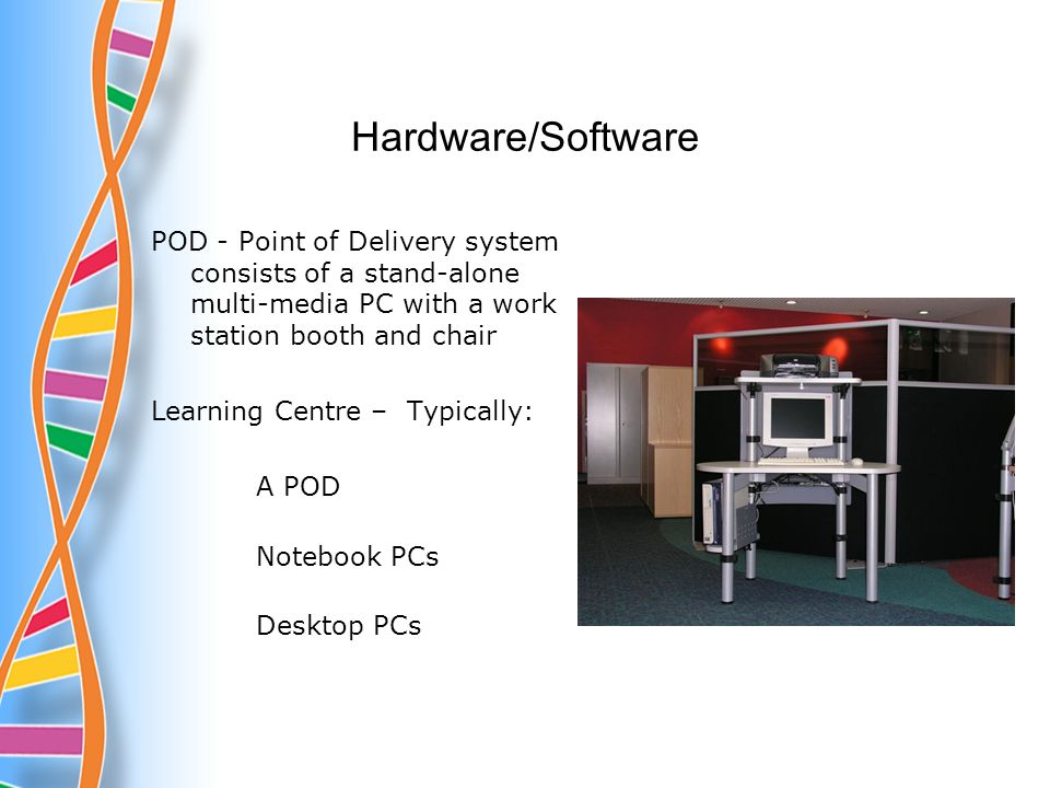 Hardware/Software POD - Point of Delivery system consists of a stand-alone multi-media PC with a work station booth and chair Learning Centre – Typically: A POD Notebook PCs Desktop PCs