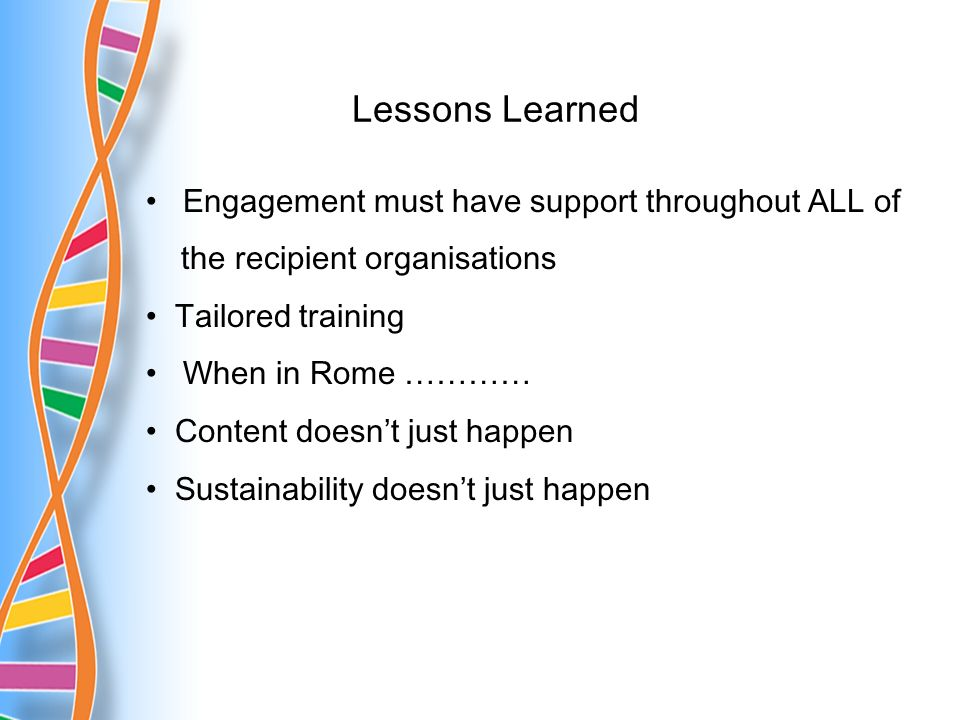 Lessons Learned Engagement must have support throughout ALL of the recipient organisations Tailored training When in Rome ………… Content doesnt just happen Sustainability doesnt just happen