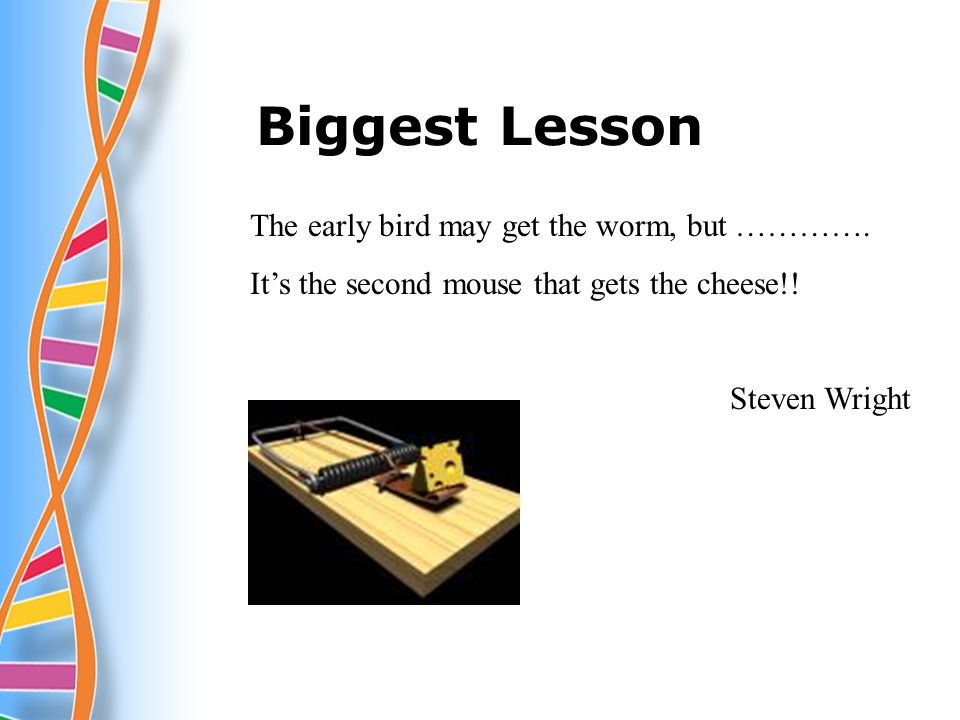 Biggest Lesson The early bird may get the worm, but ………….