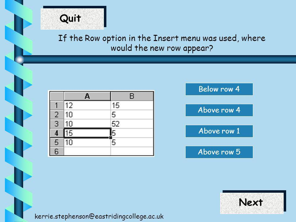 End Next Quit Next kerrie.stephenson@eastridingcollege.ac.uk If the Row option in the Insert menu was used, where would the new row appear.