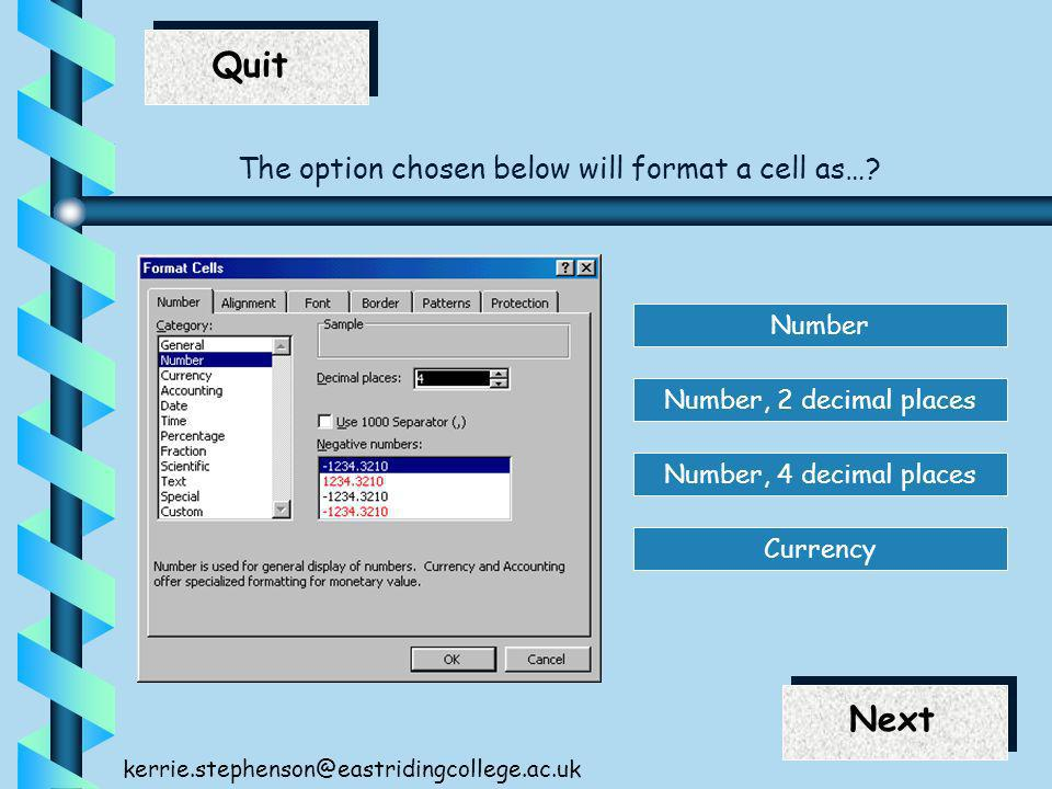End Next Quit Next kerrie.stephenson@eastridingcollege.ac.uk The option chosen below will format a cell as….