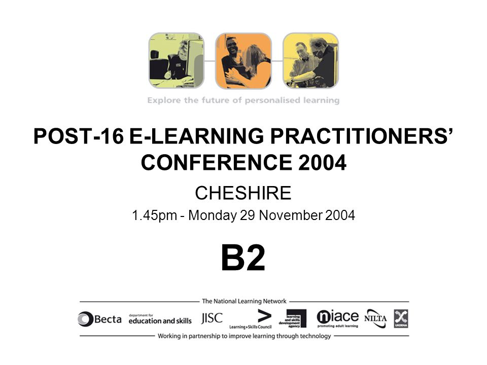 POST-16 E-LEARNING PRACTITIONERS CONFERENCE 2004 CHESHIRE 1.45pm - Monday 29 November 2004 B2