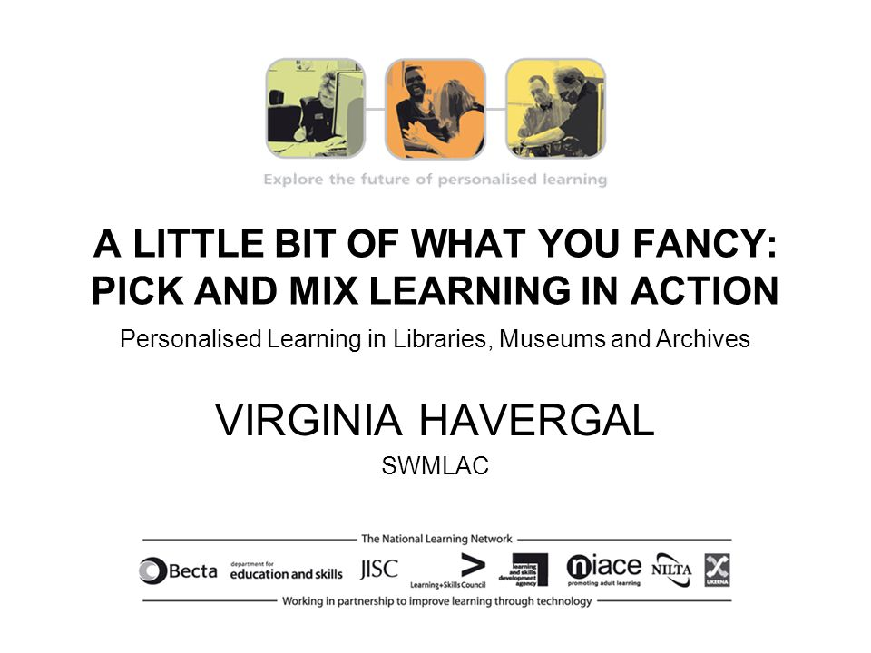 A LITTLE BIT OF WHAT YOU FANCY: PICK AND MIX LEARNING IN ACTION Personalised Learning in Libraries, Museums and Archives Virginia Havergal, SWMLAC