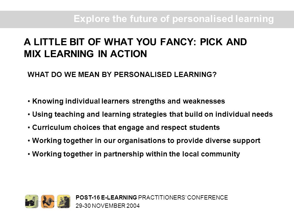 POST-16 E-LEARNING PRACTITIONERS CONFERENCE 29-30 NOVEMBER 2004 Ex plore the future of personalised learning A LITTLE BIT OF WHAT YOU FANCY: PICK AND MIX LEARNING IN ACTION WHAT DO WE MEAN BY PERSONALISED LEARNING.