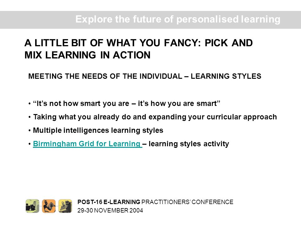 POST-16 E-LEARNING PRACTITIONERS CONFERENCE 29-30 NOVEMBER 2004 Ex plore the future of personalised learning A LITTLE BIT OF WHAT YOU FANCY: PICK AND MIX LEARNING IN ACTION DESIGNING CURRICULUM CONTENT Start with the MI learning styles and create the curriculum Eight ways of knowing – ideas for using MI in the Post-16 curriculumEight ways of knowing My Learning, My Way – ICT and personalised learningMy Learning, My Way