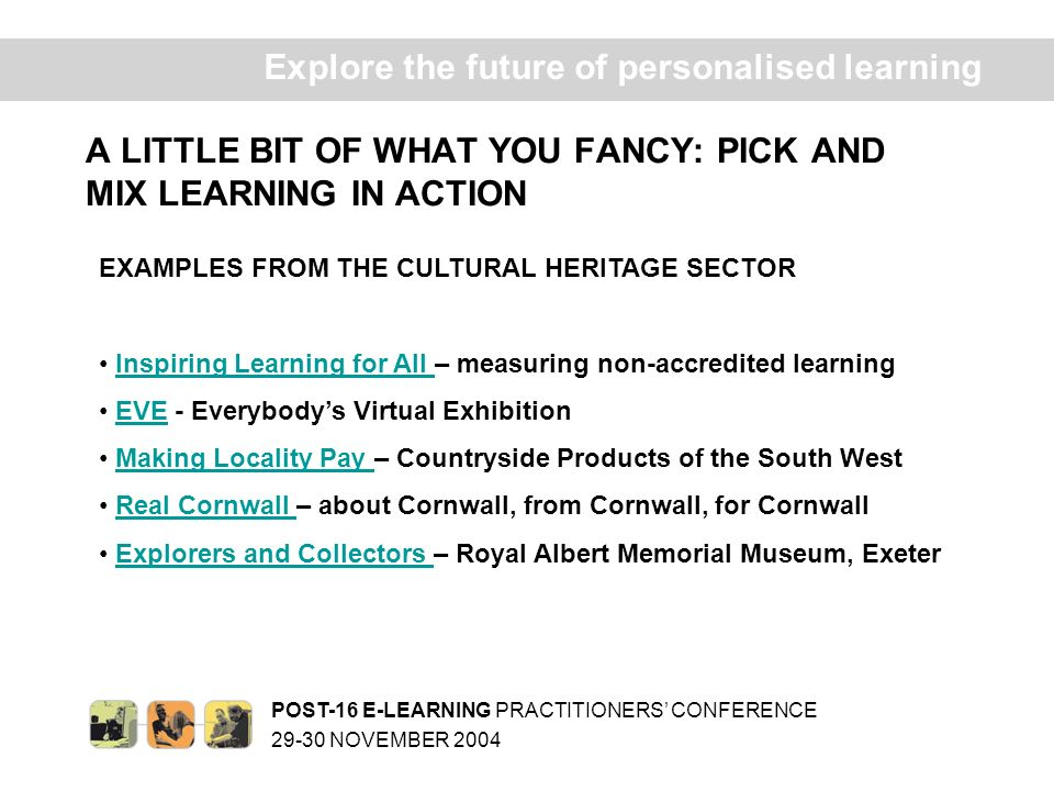 POST-16 E-LEARNING PRACTITIONERS CONFERENCE 29-30 NOVEMBER 2004 Ex plore the future of personalised learning A LITTLE BIT OF WHAT YOU FANCY: PICK AND MIX LEARNING IN ACTION EXAMPLES FROM THE CULTURAL HERITAGE SECTOR Inspiring Learning for All – measuring non-accredited learningInspiring Learning for All EVE - Everybodys Virtual ExhibitionEVE Making Locality Pay – Countryside Products of the South WestMaking Locality Pay Real Cornwall – about Cornwall, from Cornwall, for CornwallReal Cornwall Explorers and Collectors – Royal Albert Memorial Museum, ExeterExplorers and Collectors