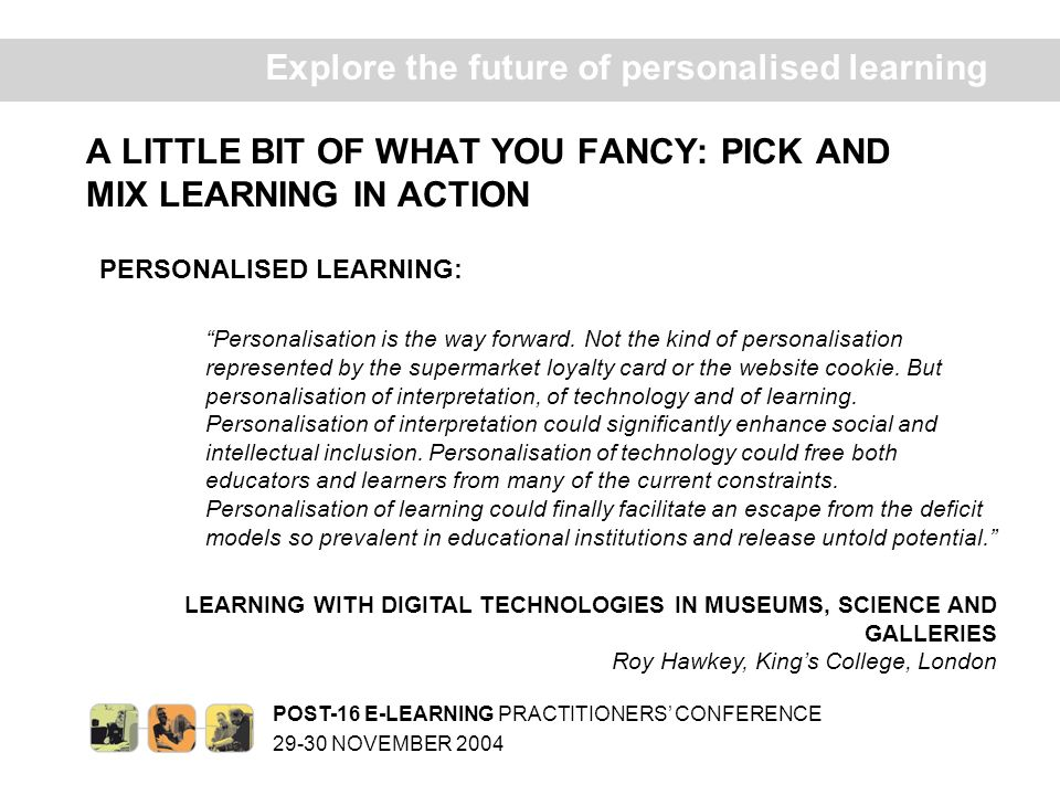 POST-16 E-LEARNING PRACTITIONERS CONFERENCE 29-30 NOVEMBER 2004 Ex plore the future of personalised learning A LITTLE BIT OF WHAT YOU FANCY: PICK AND MIX LEARNING IN ACTION PERSONALISED LEARNING: Personalisation is the way forward.