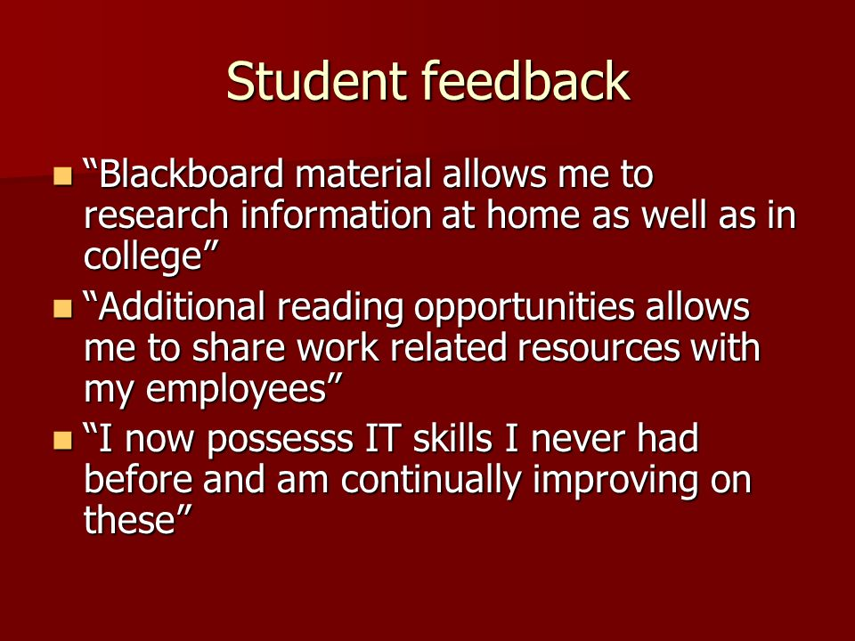 Student feedback Blackboard material allows me to research information at home as well as in college Blackboard material allows me to research information at home as well as in college Additional reading opportunities allows me to share work related resources with my employees Additional reading opportunities allows me to share work related resources with my employees I now possesss IT skills I never had before and am continually improving on these I now possesss IT skills I never had before and am continually improving on these