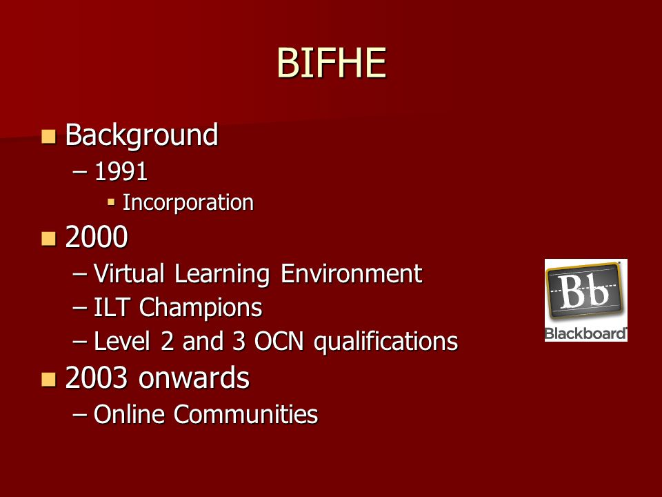 BIFHE Background Background –1991 Incorporation Incorporation –Virtual Learning Environment –ILT Champions –Level 2 and 3 OCN qualifications 2003 onwards 2003 onwards –Online Communities