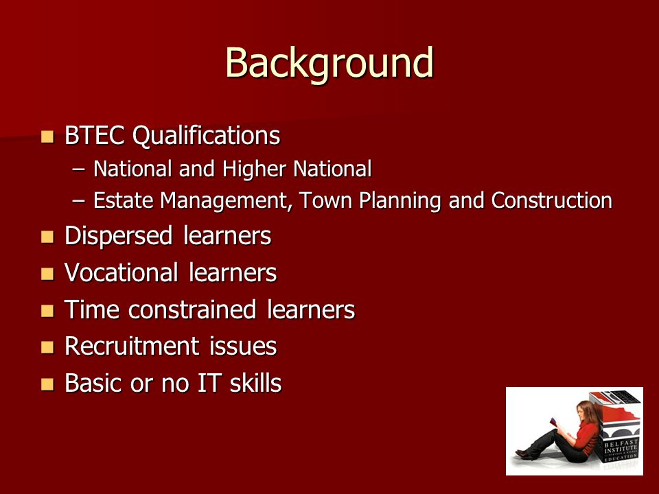 Background BTEC Qualifications BTEC Qualifications –National and Higher National –Estate Management, Town Planning and Construction Dispersed learners Dispersed learners Vocational learners Vocational learners Time constrained learners Time constrained learners Recruitment issues Recruitment issues Basic or no IT skills Basic or no IT skills