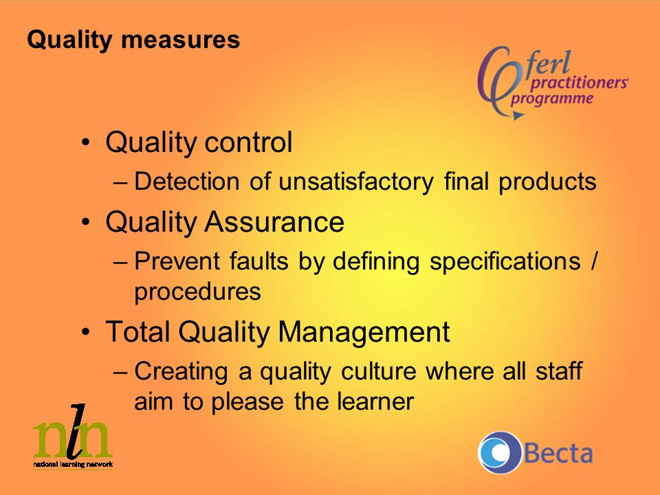 Quality control –Detection of unsatisfactory final products Quality Assurance –Prevent faults by defining specifications / procedures Total Quality Ma