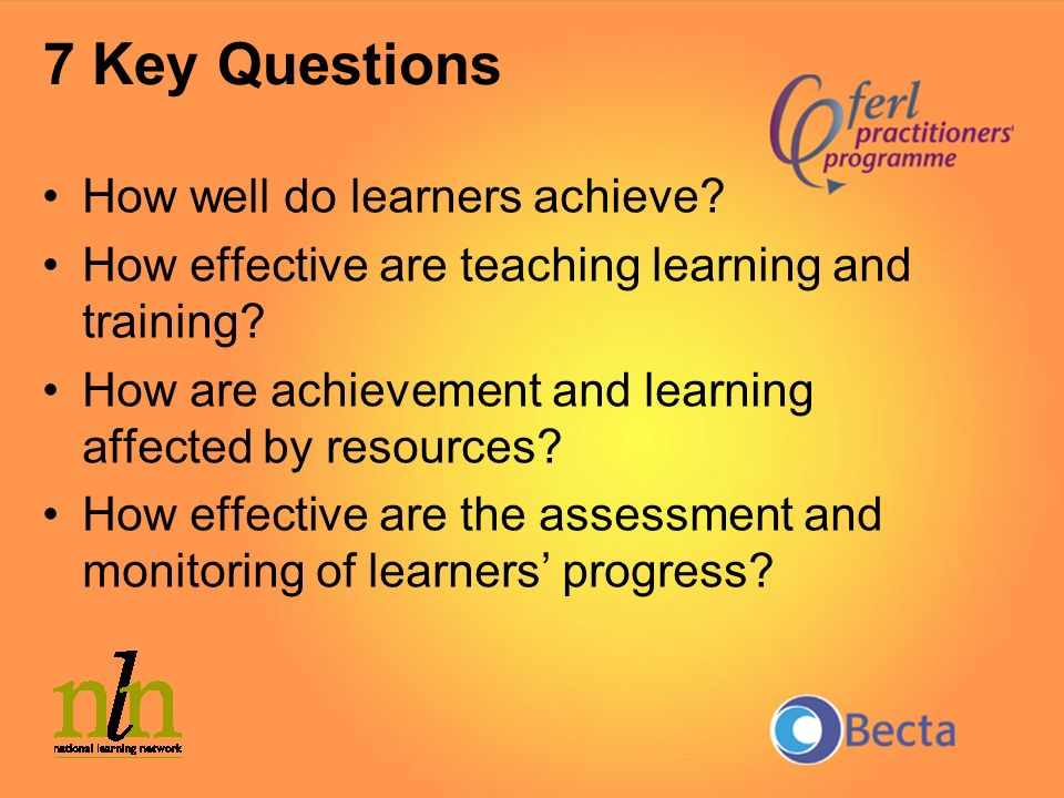 7 Key Questions How well do learners achieve? How effective are teaching learning and training? How are achievement and learning affected by resources