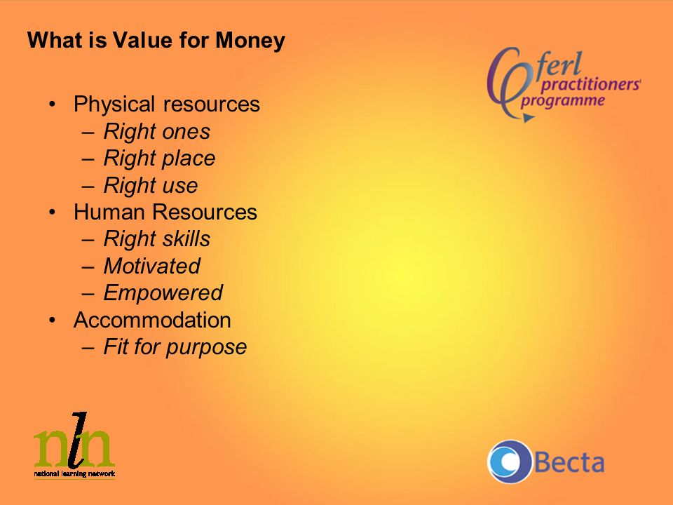 What is Value for Money Physical resources –Right ones –Right place –Right use Human Resources –Right skills –Motivated –Empowered Accommodation –Fit