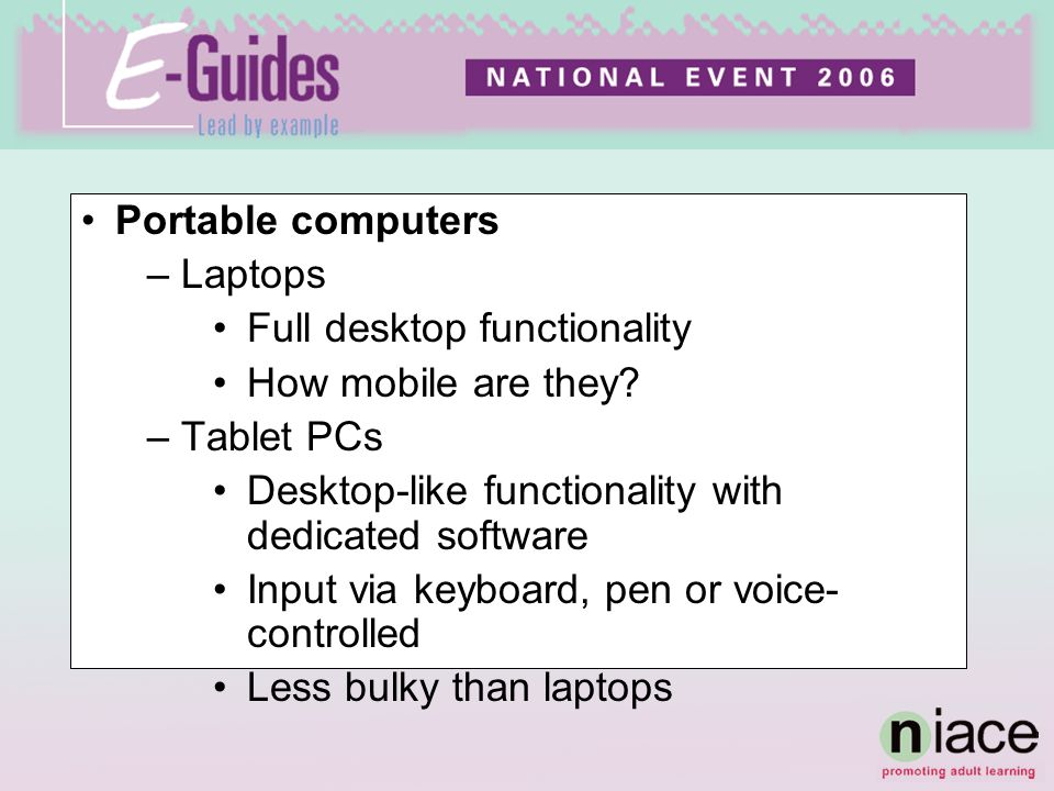 Portable computers –Laptops Full desktop functionality How mobile are they? –Tablet PCs Desktop-like functionality with dedicated software Input via k
